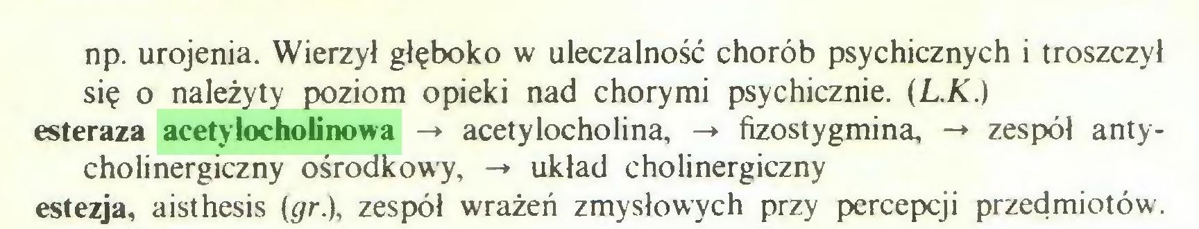 (...) np. urojenia. Wierzył głęboko w uleczalność chorób psychicznych i troszczył się o należyty poziom opieki nad chorymi psychicznie. (L.K.) esteraza acetylocholinowa -* acetylocholina, -» fizostygmina, -*• zespół antycholinergiczny ośrodkowy, -» układ cholinergiczny estezja, aisthesis (gr.), zespół wrażeń zmysłowych przy percepcji przedmiotów...
