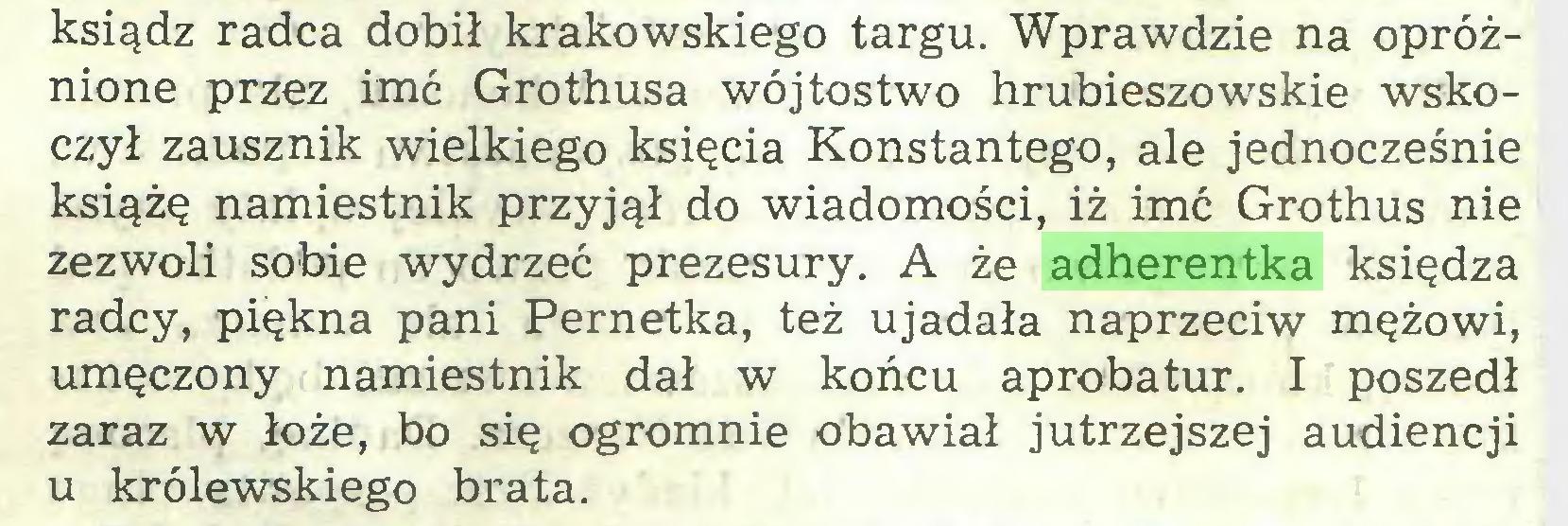 (...) ksiądz radca dobił krakowskiego targu. Wprawdzie na opróżnione przez imć Grothusa wójtostwo hrubieszowskie wskoczył zausznik wielkiego księcia Konstantego, ale jednocześnie książę namiestnik przyjął do wiadomości, iż imć Grothus nie zezwoli sobie wydrzeć prezesury. A że adherentka księdza radcy, piękna pani Pernetka, też ujadała naprzeciw mężowi, umęczony namiestnik dał w końcu aprobatur. I poszedł zaraz w łoże, bo się ogromnie obawiał jutrzejszej audiencji u królewskiego brata...
