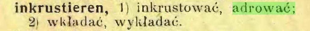 (...) inkrustieren, 1) inkrustować, adrować; 2l wkładać, wykładać...