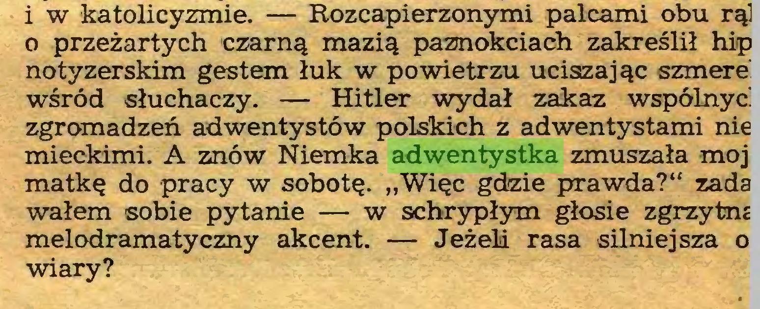 """(...) i w katolicyzmie. — Rozcapierzonymi palcami obu rąl o przeżartych czarną mazią paznokciach zakreślił hiip notyzerskim gestem łuk w powietrzu uciszając szmere wśród słuchaczy. — Hitler wydał zakaz wspólnyć zgromadzeń adwentystów polskich z adwentystami nie mieckimi. A znów Niemka adwentystka zmuszała moj matkę do pracy w sobotę. """"Więc gdzie prawda?"""" zada wałem sobie pytanie — w schrypłym głosie zgrzytm melodramatyczny akcent. — Jeżeli rasa silniejsza o wiary?..."""