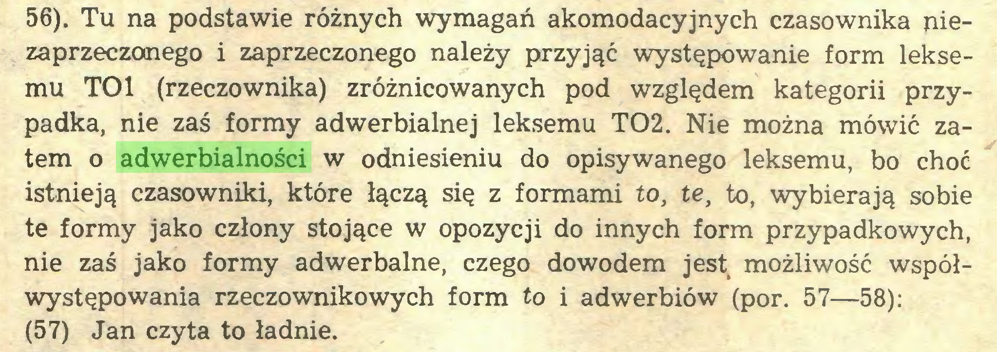 (...) 56). Tu na podstawie różnych wymagań akomodacyjnych czasownika niezaprzeczonego i zaprzeczonego należy przyjąć występowanie form leksemu TOl (rzeczownika) zróżnicowanych pod względem kategorii przypadka, nie zaś formy adwerbialnej leksemu T02. Nie można mówić zatem o adwerbialności w odniesieniu do opisywanego leksemu, bo choć istnieją czasowniki, które łączą się z formami to, te, to, wybierają sobie te formy jako człony stojące w opozycji do innych form przypadkowych, nie zaś jako formy adwerbalne, czego dowodem jest możliwość współwystępowania rzeczownikowych form to i adwerbiów (por. 57—58): (57) Jan czyta to ładnie...
