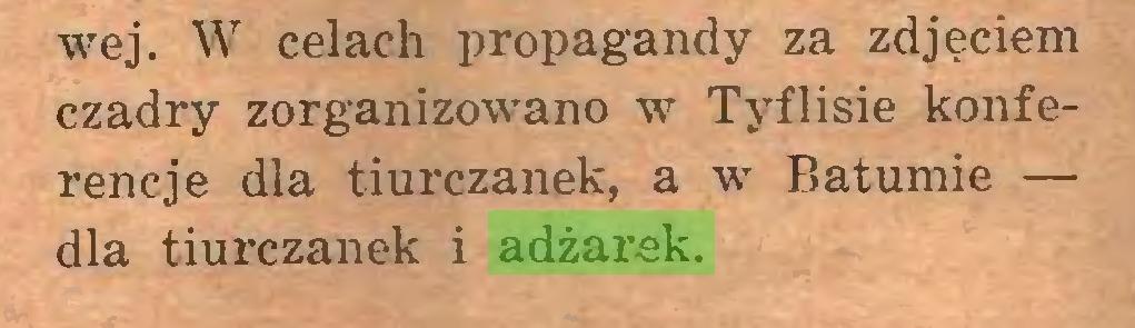 (...) wej. W celach propagandy za zdjęciem czadry zorganizowano w Tyflisie konferencje dla tiurczanek, a w Batumie — dla tiurczanek i adżarek...