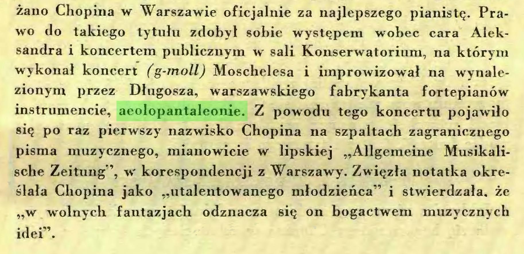"""(...) żano Chopina w Warszawie oficjalnie za najlepszego pianistę. Prawo do takiego tytułu zdobył sobie występem wobec cara Aleksandra i koncertem publicznym w sali Konserwatorium, na którym wykonał koncert (g-moll) Moschelesa i improwizował na wynalezionym przez Długosza, warszawskiego fabrykanta fortepianów instrumencie, aeolopantaleonie. Z powodu tego koncertu pojawiło się po raz pierwszy nazwisko Chopina na szpaltach zagranicznego pisma muzycznego, mianowicie w lipskiej """"Allgemeine Musikalische Zeitung'', w korespondencji z Warszawy. Zwięzła notatka określała Chopina jako """"utalentowanego młodzieńca"""" i stwierdzała, że """"w wolnych fantazjach odznacza się on bogactwem muzycznych idei""""..."""