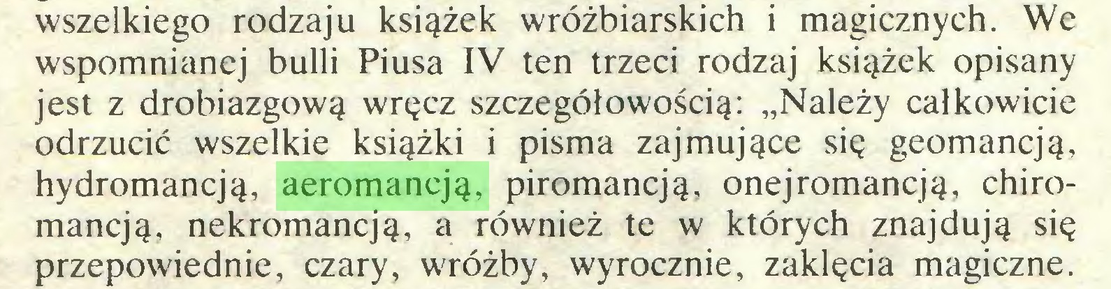 """(...) wszelkiego rodzaju książek wróżbiarskich i magicznych. We wspomnianej bulli Piusa IV ten trzeci rodzaj książek opisany jest z drobiazgową wręcz szczegółowością: """"Należy całkowicie odrzucić wszelkie książki i pisma zajmujące się geomancją, hydromancją, aeromancją, piromancją, onejromancją, chiromancją, nekromancją, a również te w których znajdują się przepowiednie, czary, wróżby, wyrocznie, zaklęcia magiczne..."""