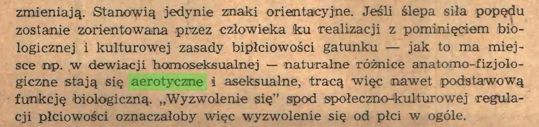 """(...) zmieniają. Stanowią jedynie znaki orientacyjne. Jeśli ślepa siła popędu zostanie zorientowana przez człowieka ku realizacji z pominięciem biologicznej i kulturowej zasady bipłciowości gatunku — jak to ma miejsce np. w dewiacji homoseksualnej — naturalne różnice anatomo-fizjologiczne stają się aerotyczne i aseksualne, tracą więc nawet podstawową funkcję biologiczną. """"Wyzwolenie się"""" spod społeczno-kulturowej regulacji płciowości oznaczałoby więc wyzwolenie się od płci w ogóle..."""