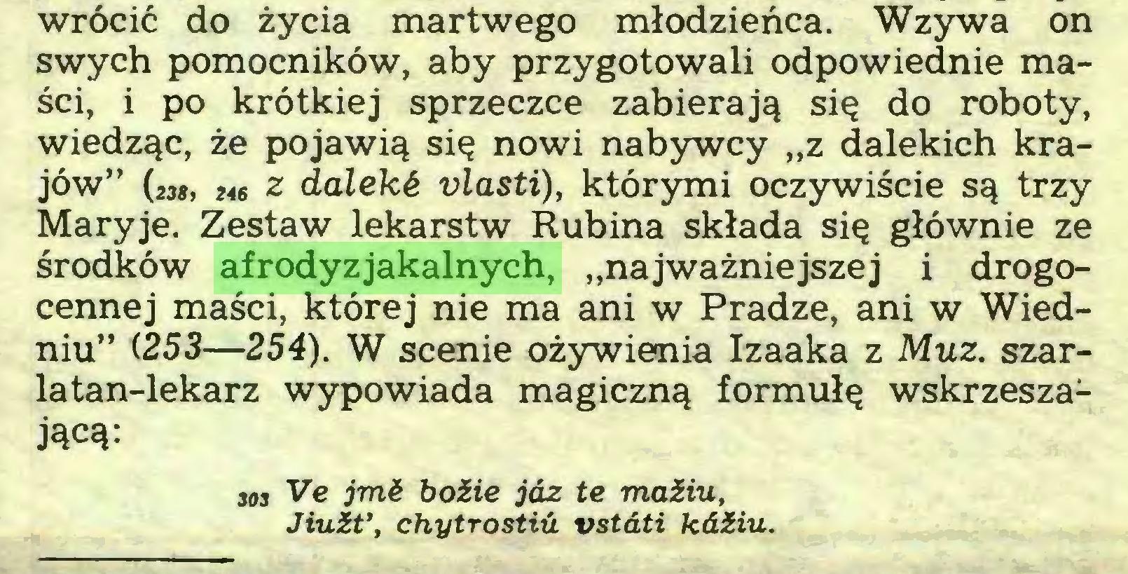 """(...) wrócić do życia martwego młodzieńca. Wzywa on swych pomocników, aby przygotowali odpowiednie maści, i po krótkiej sprzeczce zabierają się do roboty, wiedząc, że pojawią się nowi nabywcy """"z dalekich krajów"""" (238, ¡te z daleki vlasti), którymi oczywiście są trzy Maryje. Zestaw lekarstw Rubina składa się głównie ze środków afrodyzjakalnych, """"najważniejszej i drogocennej maści, której nie ma ani w Pradze, ani w Wiedniu"""" (253—254). W scenie ożywienia Izaaka z Muz. szarlatan-lekarz wypowiada magiczną formułę wskrzeszającą: ¡os Ve jmć boZie jaz te maZiu, JiuZt', chytrostiii vstdti kdZiu..."""