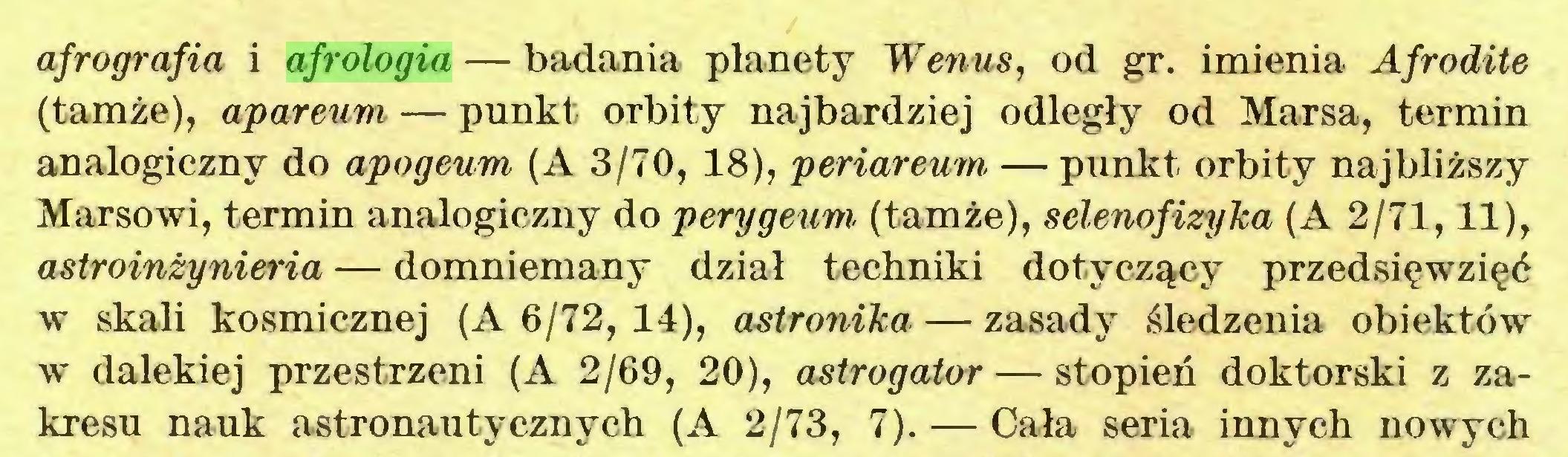 (...) afrografia i afrologia — badania planety Wenus, od gr. imienia Afrodite (tamże), apareum — punkt orbity najbardziej odległy od Marsa, termin analogiczny do apogeum (A 3/70, 18), periareum — punkt orbity najbliższy Marsowi, termin analogiczny do perygeum (tamże), selenofizyka (A 2/71,11), astroinżynieria — domniemany dział techniki dotyczący przedsięwzięć w skali kosmicznej (A 6/72, 14), astronika — zasady śledzenia obiektów w dalekiej przestrzeni (A 2/69, 20), astrogator — stopień doktorski z zakresu nauk astronautycznych (A 2/73, 7). — Cała seria innych nowych...