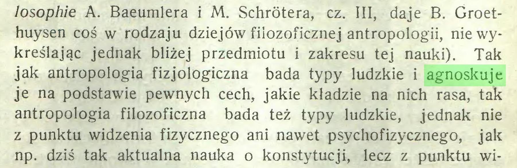 (...) losophie A. Baeumlera i M. Schrótera, cz. III, daje B. Groethuysen coś w rodzaju dziejów filozoficznej antropologii, nie wykreślając jednak bliżej przedmiotu i zakresu tej nauki). Tak jak antropologia fizjologiczna bada typy ludzkie i agnoskuje je na podstawie pewnych cech, jakie kładzie na nich rasa, tak antropologia filozoficzna bada też typy ludzkie, jednak nie z punktu widzenia fizycznego ani nawet psychofizycznego, jak np. dziś tak aktualna nauka o konstytucji, lecz z punktu wi...
