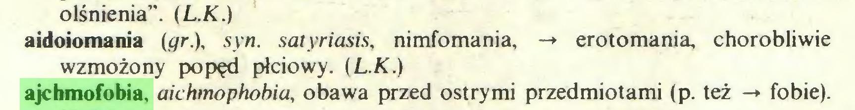 """(...) olśnienia"""". (L.K.) aidoiomania igr.), syn. satyriasis, nimfomania, -* erotomania, chorobliwie wzmożony popęd płciowy. {L.K.) ajchmofobia, aichmophobia, obawa przed ostrymi przedmiotami (p. też -*• fobie)..."""