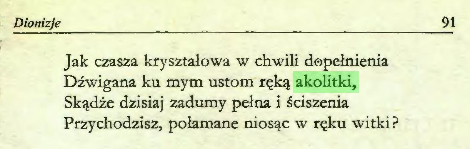 (...) Dionizje 91 Jak czasza kryształowa w chwili dopełnienia Dźwigana ku mym ustom ręką akolitki, Skądże dzisiaj zadumy pełna i ściszenia Przychodzisz, połamane niosąc w ręku witki?...