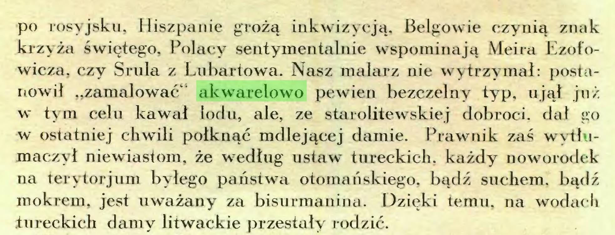 """(...) po rosyjsku, Hiszpanie grożą inkwizycją, Belgowie czynią znak krzyża świętego, Polacy sentymentalnie wspominają Meira Ezofowicza, czy Srula z Lubartowa. Nasz malarz nie wytrzymał: postanowił """"zamalować' akwarelowo pewien bezczelny typ, ujął już w tym celu kawał lodu, ale, ze starolitewskiej dobroci, dał go w ostatniej chwili połknąć mdlejącej damie. Prawnik zaś wytłumaczył niewiastom, że według ustaw tureckich, każdy noworodek na terytorjum byłego państwa otomanskiego, bądź suchem. bądź mokrem, jest uważany za bisurmanina. Dzięki temu. na wodach tureckich damy litwackie przestały rodzić..."""