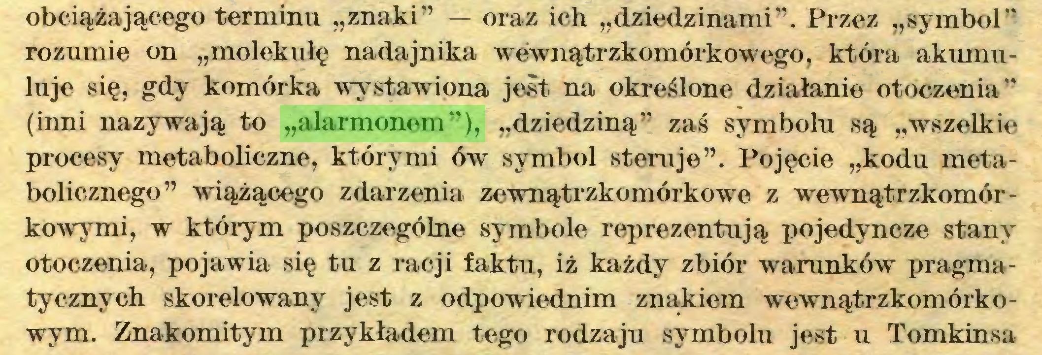 """(...) obciążającego terminu """"znaki"""" — oraz ich """"dziedzinami"""". Przez """"symbol"""" rozumie on """"molekułę nadajnika wewnątrzkomórkowego, która akuinuluje się, gdy komórka wystawiona jest na określone działanie otoczenia"""" (inni nazywają to """"alarmonem""""), """"dziedziną"""" zaś symbolu są """"wszelkie procesy metaboliczne, którymi ów symbol steruje"""". Pojęcie """"kodu metabolicznego"""" wiążącego zdarzenia zewnątrzkomórkowe z wewnątrzkomórkowymi, w którym poszczególne symbole reprezentują pojedyncze stany otoczenia, pojawia się tu z racji faktu, iż każdy zbiór warunków' pragmatycznych skorelowany jest z odpowiednim znakiem wewnątrzkomórkowym. Znakomitym przykładem tego rodzaju symbolu jest u Tomkinsa..."""