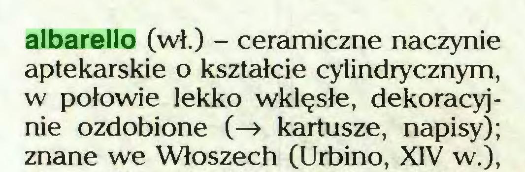 (...) albarello (wł.) - ceramiczne naczynie aptekarskie o kształcie cylindrycznym, w połowie lekko wklęsłe, dekoracyjnie ozdobione (-> kartusze, napisy); znane we Włoszech (Urbino, XIV w.),...