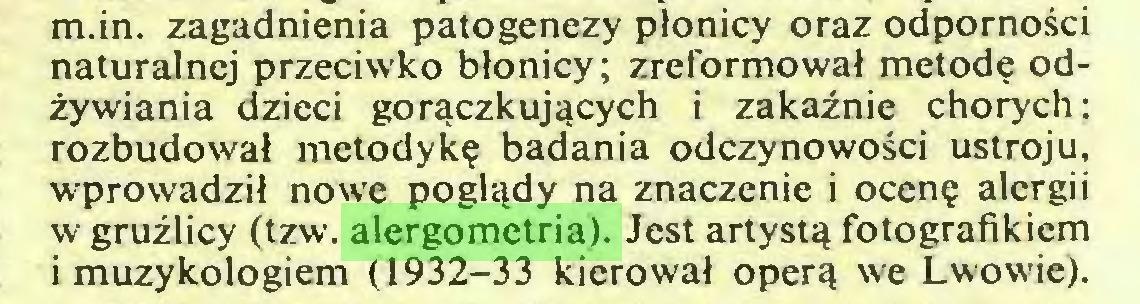(...) m.in. zagadnienia patogenezy płonicy oraz odporności naturalnej przeciwko błonicy; zreformował metodę odżywiania dzieci gorączkujących i zakaźnie chorych: rozbudował metodykę badania odczynowości ustroju, wprowadził nowe poglądy na znaczenie i ocenę alergii w gruźlicy (tzw. alergometria). Jest artystą fotografikiem i muzykologiem (1932-33 kierował operą we Lwowie)...