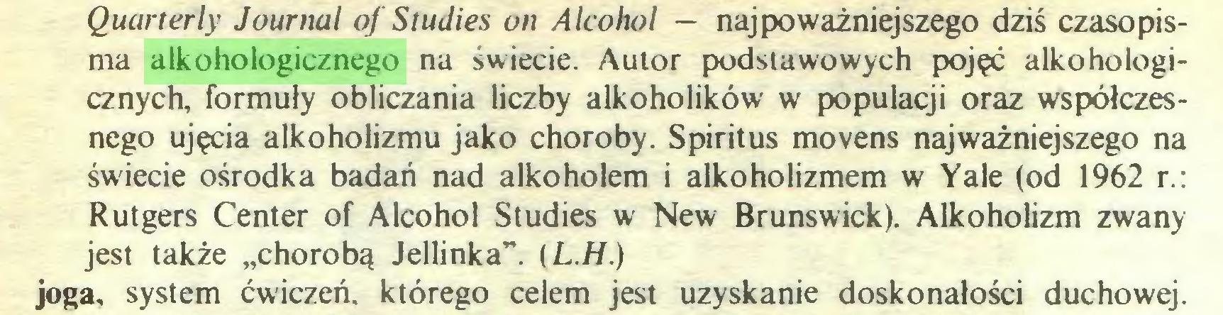 """(...) Quarterly Journal of Studies on Alcohol — najpoważniejszego dziś czasopisma alkohologicznego na świecie. Autor podstawowych pojęć alkohologicznych, formuły obliczania liczby alkoholików w populacji oraz współczesnego ujęcia alkoholizmu jako choroby. Spiritus movens najważniejszego na świecie ośrodka badań nad alkoholem i alkoholizmem w Yale (od 1962 r.: Rutgers Center of Alcohol Studies w New Brunswick). Alkoholizm zwany jest także """"chorobą Jellinka"""". (L.H.) joga, system ćwiczeń, którego celem jest uzyskanie doskonałości duchowej..."""
