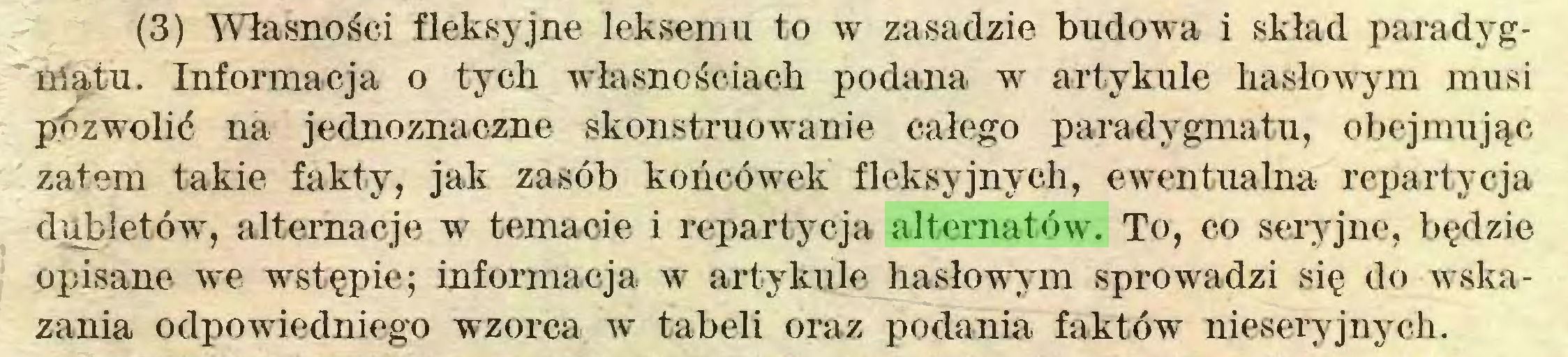 (...) (3) Własności fleksyjne leksemu to w zasadzie budowa i skład paradygmatu. Informacja o tych własnościach podana w artykule hasłowym musi pozwolić na jednoznaczne skonstruowanie całego paradygmatu, obejmując zatem takie fakty, jak zasób końcówek fleksyjnyeh, ewentualna repartycja dubletów^, alternacje w temacie i repartycja alternatów. To, co seryjne, będzie opisane we wstępie; informacja w artykule hasłowym sprowadzi się do wskazania odpowiedniego wzorca w tabeli oraz podania faktów nieseryjnych...