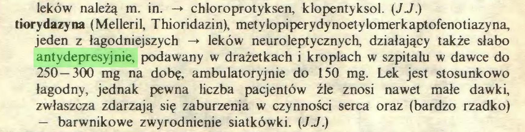 (...) leków należą m. in. -* chloroprotyksen, klopentyksol. (JJ.) tiorydazyna (Melleril, Thioridazin), metylopiperydynoetylomerkaptofenotiazyna, jeden z łagodniejszych -» leków neuroleptycznych, działający także słabo antydepresyjnie, podawany w drażetkach i kroplach w szpitalu w dawce do 250 — 300 mg na dobę, ambulatoryjnie do 150 mg. Lek jest stosunkowo łagodny, jednak pewna liczba pacjentów źle znosi nawet małe dawki, zwłaszcza zdarzają się zaburzenia w czynności serca oraz (bardzo rzadko) — barwnikowe zwyrodnienie siatkówki. {JJ.)...