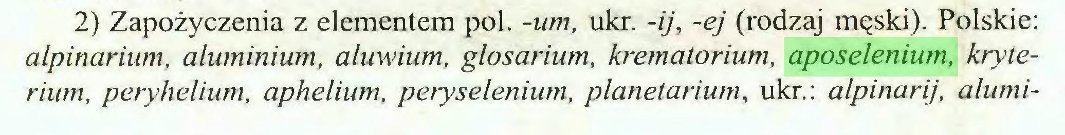 (...) 2) Zapożyczenia z elementem poi. -um, ukr. -ij, -ej (rodzaj męski). Polskie: alpinarium, aluminium, aluwium, glosarium, krematorium, aposelenium, kryterium, peryhelium, aphelium, peryselenium, planetarium, ukr.: alpinarij, alumi...