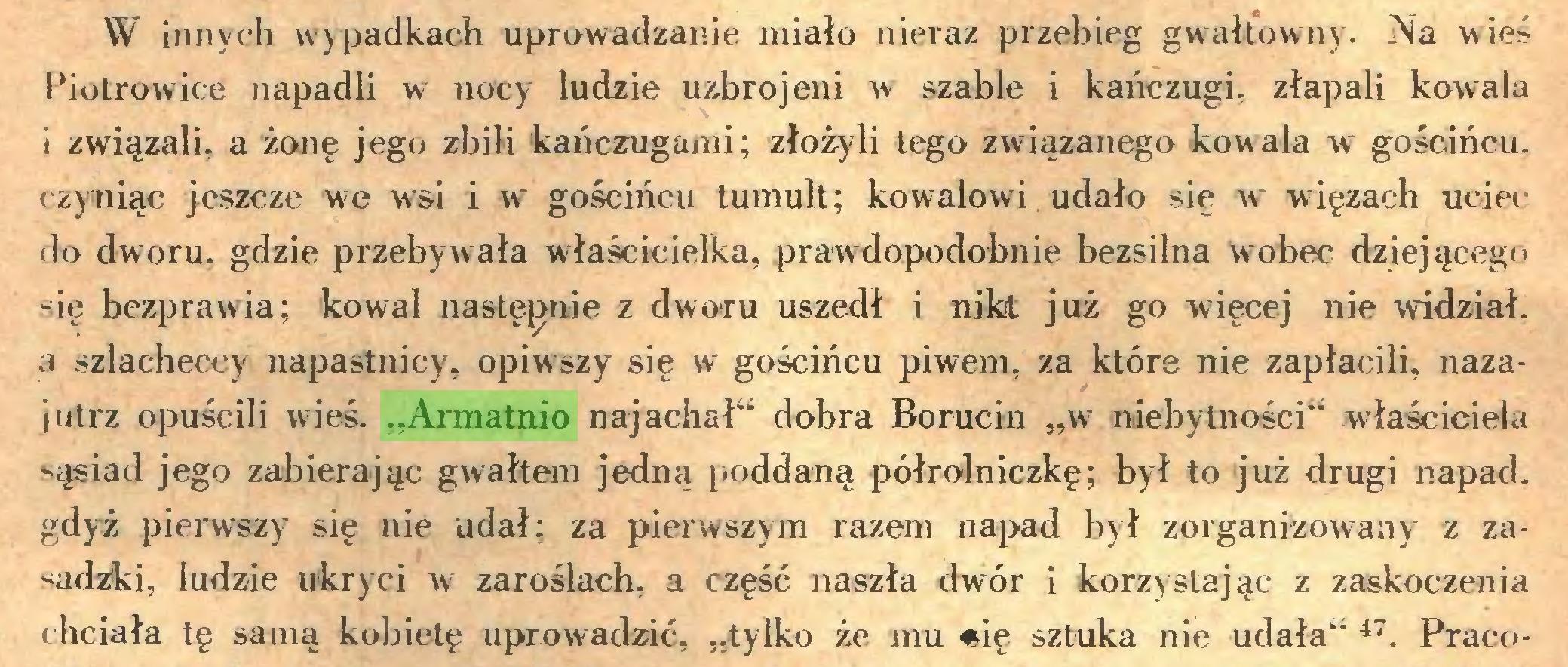 """(...) W innych wypadkach uprowadzanie miało nieraz przebieg gwałtowny. Na wieś Piotrowice napadli w nocy ludzie uzbrojeni w szable i kańczugi, złapali kowala i związali, a żonę jego zbili 'kańczugami; złożyli lego związanego kowala w gościńcu, czyniąc jeszcze we w'si i w gościńcu tumult; kowalowi udało się w więzach uciec do dworu, gdzie przebywała właścicielka, prawdopodobnie bezsilna wobec dziejącego się bezprawia; kowal następnie z dwo»ru uszedł i nikt już go więcej nie widział, a szlacheccy napastnicy, opiwszy się w gościńcu piwem, za które nie zapłacili, nazajutrz opuścili wieś. """"Armatnio naj achał"""" dobra Borucin """"w niebytności"""" właściciela sąsiad jego zabierając gwałtem jedną poddaną półrolniczkę; był to już drugi napad, gdyż pierwszy się nie udał; za pierwszym razem napad był zorganizowany z zasadzki, ludzie ukryci w zaroślach, a część naszła dwór i korzystając z zaskoczenia chciała tę samą kobietę uprowadzić, """"tylko że mu «ię sztuka nie udała"""" 47. Praco..."""