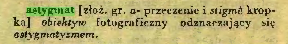 (...) astygmat [złóż. gr. a- przeczenie i stigmź kropka] obiektyw fotograficzny odznaczający się astygmalyzmem...
