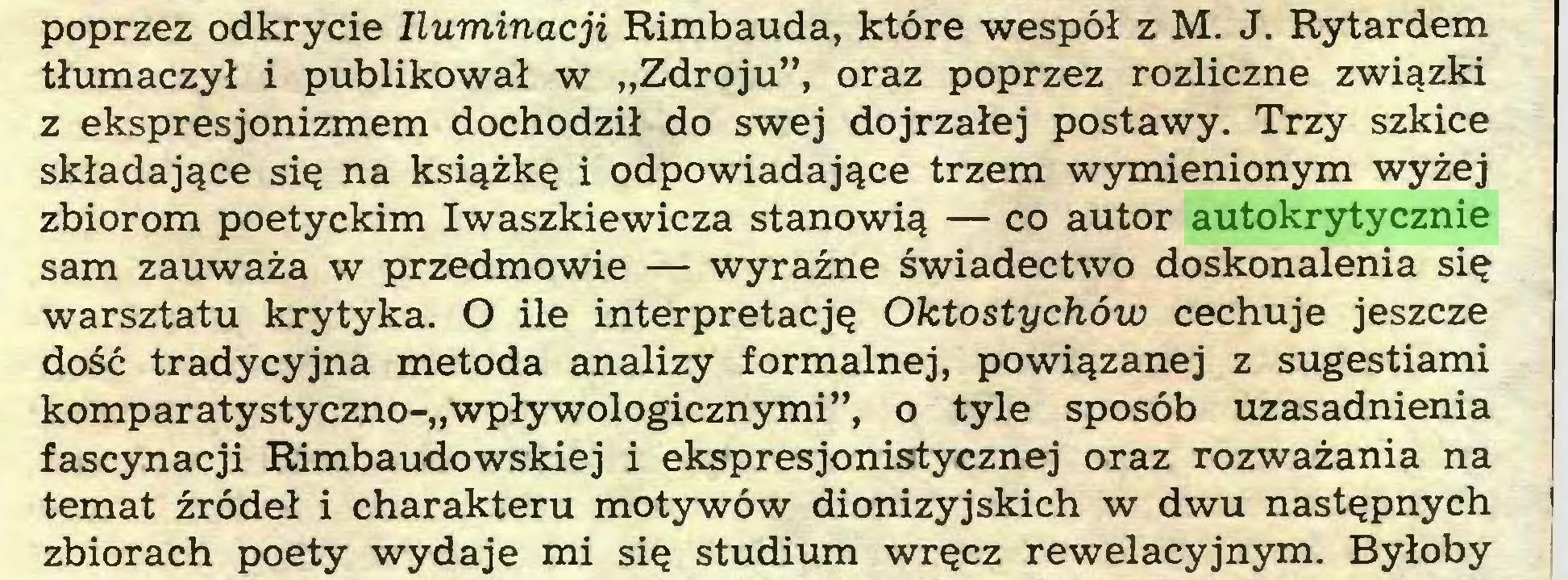 """(...) poprzez odkrycie Iluminacji Rimbauda, które wespół z M. J. Rytardem tłumaczył i publikował w """"Zdroju"""", oraz poprzez rozliczne związki z ekspresjonizmem dochodził do swej dojrzałej postawy. Trzy szkice składające się na książkę i odpowiadające trzem wymienionym wyżej zbiorom poetyckim Iwaszkiewicza stanowią — co autor autokrytycznie sam zauważa w przedmowie — wyraźne świadectwo doskonalenia się warsztatu krytyka. O ile interpretację Oktostychów cechuje jeszcze dość tradycyjna metoda analizy formalnej, powiązanej z sugestiami komparatystyczno-""""wpływologicznymi"""", o tyle sposób uzasadnienia fascynacji Rimbaudowskiej i ekspresjonistycznej oraz rozważania na temat źródeł i charakteru motywów dionizyjskich w dwu następnych I zbiorach poety wydaje mi się studium wręcz rewelacyjnym. Byłoby..."""