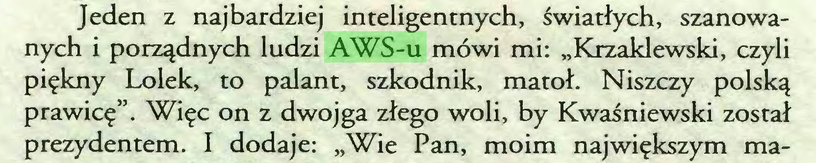 """(...) Jeden z najbardziej inteligentnych, światłych, szanowanych i porządnych ludzi AWS-u mówi mi: """"Krzaklewski, czyli piękny Lolek, to palant, szkodnik, matoł. Niszczy polską prawicę"""". Więc on z dwojga złego woli, by Kwaśniewski został prezydentem. I dodaje: """"Wie Pan, moim największym ma..."""