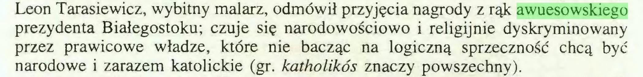 (...) Leon Tarasiewicz, wybitny malarz, odmówił przyjęcia nagrody z rąk awuesowskiego prezydenta Białegostoku; czuje się narodowościowo i religijnie dyskryminowany przez prawicowe władze, które nie bacząc na logiczną sprzeczność chcą być narodowe i zarazem katolickie (gr. katholikós znaczy powszechny)...