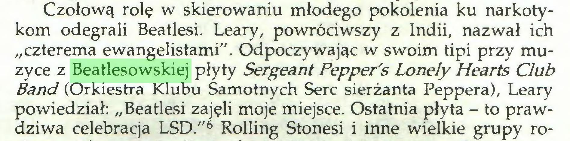 """(...) Czołową rolę w skierowaniu młodego pokolenia ku narkotykom odegrali Beatlesi. Leary, powróciwszy z Indii, nazwał ich """"czterema ewangelistami"""". Odpoczywając w swoim tipi przy muzyce z Beatlesowskiej płyty Sergeant Pepperś Lonely Hearts Club Band (Orkiestra Klubu Samotnych Serc sierżanta Peppera), Leary powiedział: """"Beatlesi zajęli moje miejsce. Ostatnia płyta - to prawdziwa celebracja LSD.""""6 Rolling Stonesi i inne wielkie grupy ro..."""