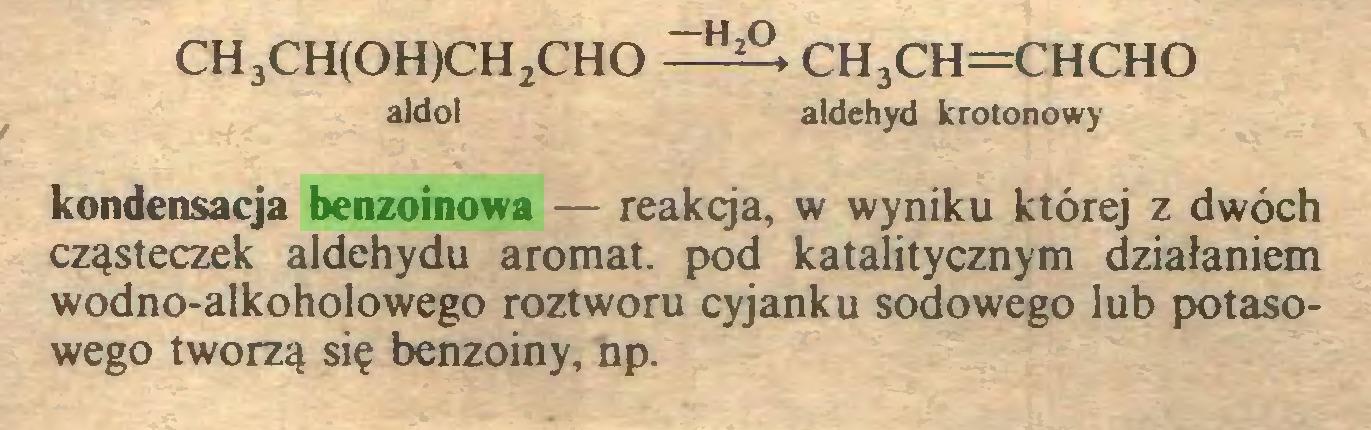(...) CH3CH(OH)CH2CHO ch3ch=chcho aldol aldehyd krotonowy kondensacja benzoinowa — reakcja, w wyniku której z dwóch cząsteczek aldehydu aromat, pod katalitycznym działaniem wodno-alkoholowego roztworu cyjanku sodowego lub potasowego tworzą się benzoiny, np...