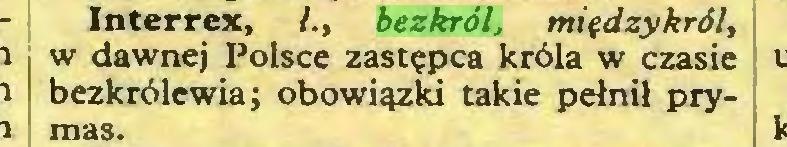 (...) Interrex, /., bezkról, między król, w dawnej Polsce zastępca króla w czasie bezkrólewia; obowiązki takie pełnił prymas...
