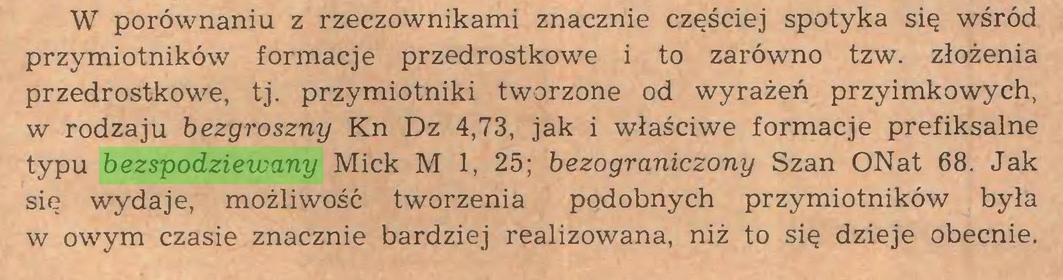 (...) W porównaniu z rzeczownikami znacznie częściej spotyka się wśród przymiotników formacje przedrostkowe i to zarówno tzw. złożenia przedrostkowe, tj. przymiotniki tworzone od wyrażeń przyimkowych, w rodzaju bezgroszny Kn Dz 4,73, jak i właściwe formacje prefiksalne typu bezspodziewany Mick M 1, 25; bezograniczony Szan ONat 68. Jak się wydaje, możliwość tworzenia podobnych przymiotników była w owym czasie znacznie bardziej realizowana, niż to się dzieje obecnie...