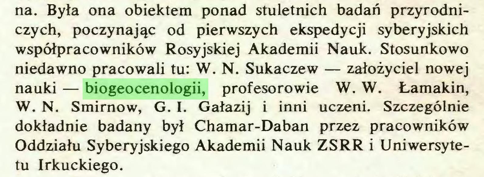 (...) na. Była ona obiektem ponad stuletnich badań przyrodniczych, poczynając od pierwszych ekspedycji syberyjskich współpracowników Rosyjskiej Akademii Nauk. Stosunkowo niedawno pracowali tu: W. N. Sukaczew — założyciel nowej nauki — biogeocenologii, profesorowie W. W. Łamakin, W. N. Smirnow, G. I. Gałazij i inni uczeni. Szczególnie dokładnie badany był Chamar-Daban przez pracowników Oddziału Syberyjskiego Akademii Nauk ZSRR i Uniwersytetu Irkuckiego...