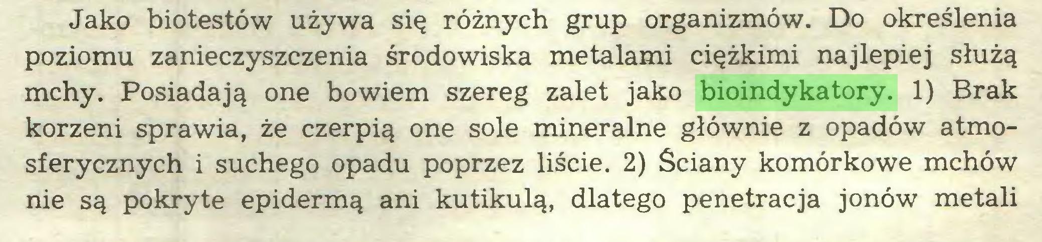 (...) Jako biotestów używa się różnych grup organizmów. Do określenia poziomu zanieczyszczenia środowiska metalami ciężkimi najlepiej służą mchy. Posiadają one bowiem szereg zalet jako bioindykatory. 1) Brak korzeni sprawia, że czerpią one sole mineralne głównie z opadów atmosferycznych i suchego opadu poprzez liście. 2) Ściany komórkowe mchów nie są pokryte epidermą ani kutikulą, dlatego penetracja jonów metali...