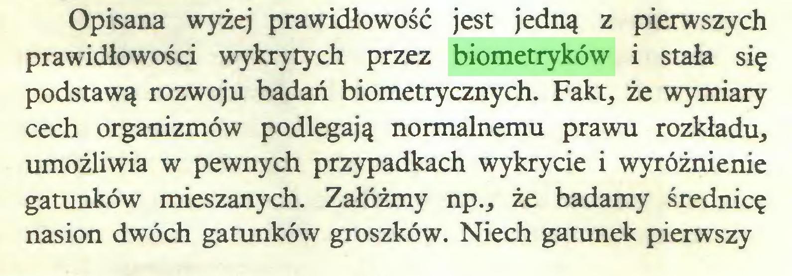 (...) Opisana wyżej prawidłowość jest jedną z pierwszych prawidłowości wykrytych przez biometryków i stała się podstawą rozwoju badań biometrycznych. Fakt, że wymiary cech organizmów podlegają normalnemu prawu rozkładu, umożliwia w pewnych przypadkach wykrycie i wyróżnienie gatunków mieszanych. Załóżmy np., że badamy średnicę nasion dwóch gatunków groszków. Niech gatunek pierwszy...