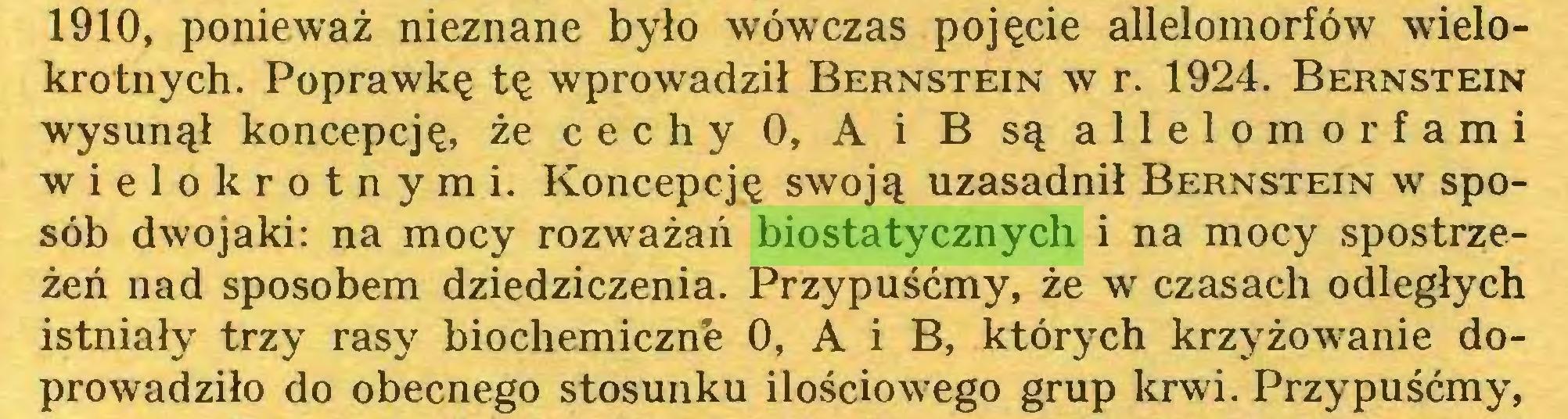 (...) 1910, ponieważ nieznane było wówczas pojęcie allelomorfów wielokrotnych. Poprawkę tę wprowadził Bernstein w r. 1924. Bernstein wysunął koncepcję, że cechy 0, A i B są allelo morfami wielokrotnymi. Koncepcję swoją uzasadnił Bernstein w sposób dwojaki: na mocy rozważań biostatycznych i na mocy spostrzeżeń nad sposobem dziedziczenia. Przypuśćmy, że w czasach odległych istniały trzy rasy biochemiczne 0, A i B, których krzyżowanie doprowadziło do obecnego stosunku ilościowego grup krwi. Przypuśćmy,...