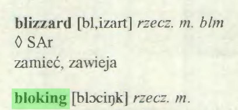 (...) blizzard [bl.izart] rzecz. m. blm OSAr zamieć, zawieja bloking [blociijk] rzecz. m...