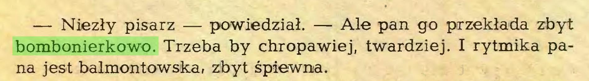 (...) — Niezly pisarz — powiedzial. — Ale pan go przeklada zbyt bombonierkowo. Trzeba by chropawiej, twardziej. I rytmika pana jest balmontowska, zbyt spiewna...