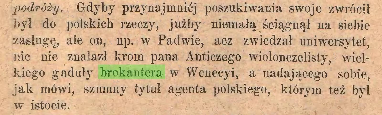 (...) podróży. Gdyby przynajmniej poszukiwania swoje zwrócił był do polskich rzeczy, jużby niemałą ściągnął na siebie zasługę, ale on, np. w Padwie, acz zwiedzał uniwersytet, nic nie znalazł krom pana Anticzego wiolonczelisty, wielkiego gaduły brokantera w Wenecyi, a nadającego sobie, jak mówi, szumny tytuł agenta polskiego, którym też był w istocie...