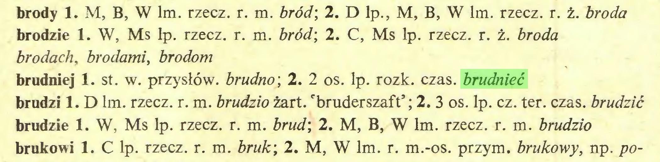 (...) brody 1. M, B, W lm. rzecz. r. m. bród; 2. D lp., M, B, W lm. rzecz. r. ż. broda brodzie 1. W, Ms lp. rzecz. r. m. bród; 2. C, Ms lp. rzecz. r. ż. broda brodach, brodami, brodom brudniej 1. st. w. przysłów, brudno; 2. 2 os. lp. rozk. czas. brudnieć brudzi 1. D lm. rzecz. r. m. brudziożart. 'bruderszaft*; 2. 3 os. lp. cz. ter. czas. brudzić brudzie 1. W, Ms lp. rzecz. r. m. brud; 2. M, B, W lm. rzecz. r. m. brudzio brukowi 1. C lp. rzecz. r. m. bruk; 2. M, W lm. r. m.-os. przym. brukowy, np. po...