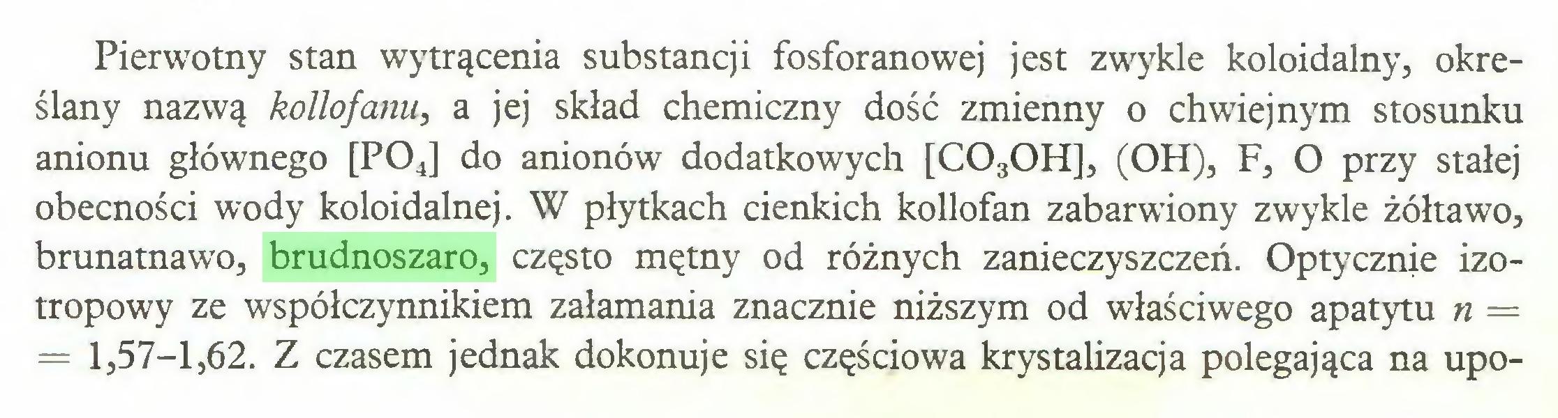 (...) Pierwotny stan wytrącenia substancji fosforanowej jest zwykle koloidalny, określany nazwą kollofanu, a jej skład chemiczny dość zmienny o chwiejnym stosunku anionu głównego [P04] do anionów dodatkowych [C030H], (OH), F, O przy stałej obecności wody koloidalnej. W płytkach cienkich kollofan zabarwiony zwykle żółtawo, brunatnawo, brudnoszaro, często mętny od różnych zanieczyszczeń. Optycznie izotropowy ze współczynnikiem załamania znacznie niższym od właściwego apatytu n = = 1,57-1,62. Z czasem jednak dokonuje się częściowa krystalizacja polegająca na upo...