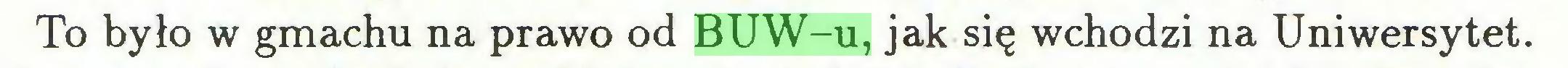 (...) To było w gmachu na prawo od BUW-u, jak się wchodzi na Uniwersytet...