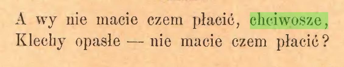 (...) A wy nie macie czem płacić, chciwosze, Klechy opasłe — nie macie czem płacić ?...