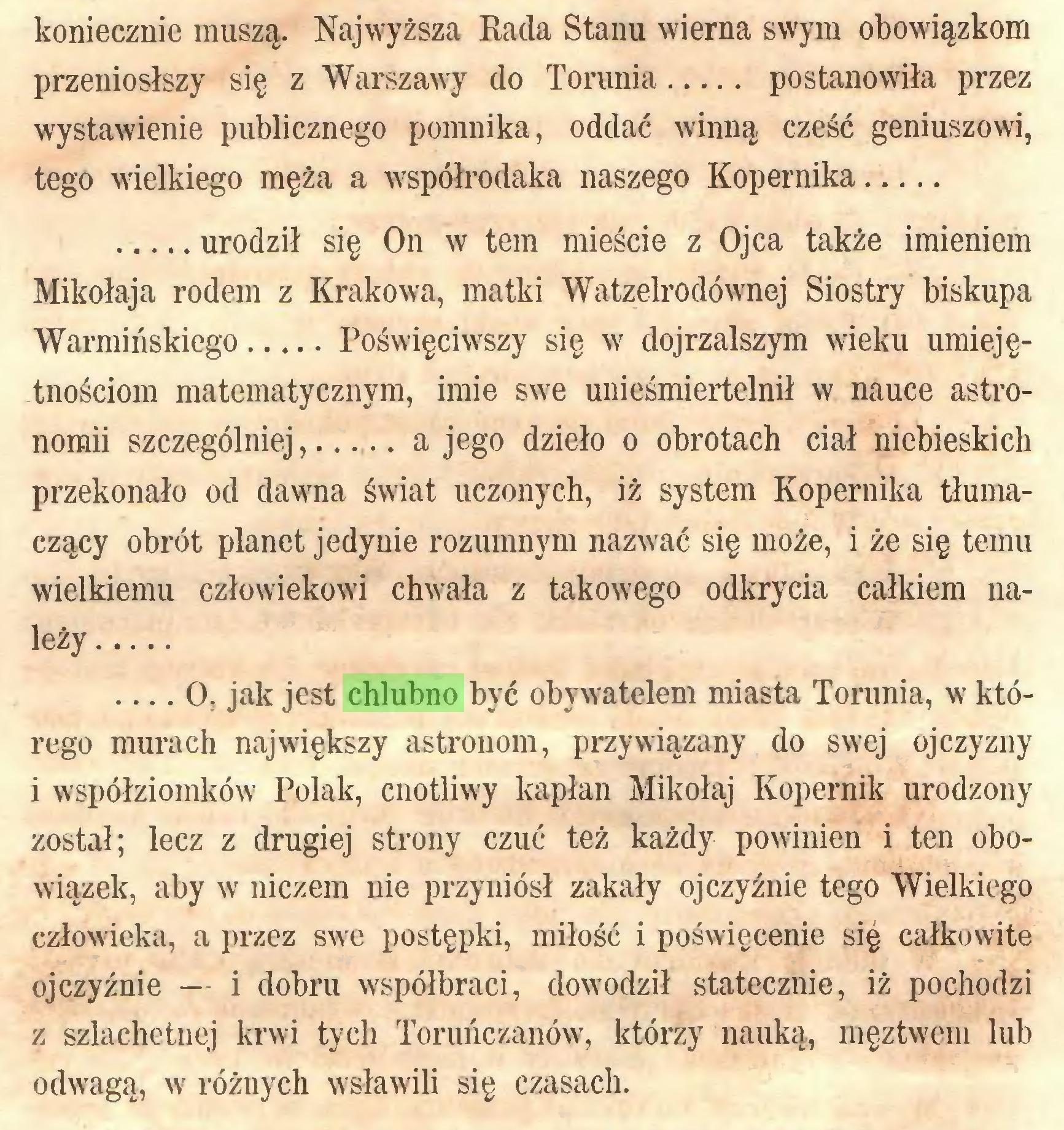 (...) koniecznie muszą. Najwyższa Rada Stanu wierna swym obowiązkom przeniósłszy się z Warszawy do Torunia postanowiła przez wystawienie publicznego pomnika, oddać winną cześć geniuszowi, tego wielkiego męża a współrodaka naszego Kopernika urodził się On w tern mieście z Ojca także imieniem Mikołaja rodem z Krakowa, matki Watzelrodównej Siostry biskupa Warmińskiego Poświęciwszy się w dojrzalszym wieku umiejętnościom matematycznym, imię swe unieśmiertelnił w nauce astronomii szczególniej a jego dzieło o obrotach ciał niebieskich przekonało od dawma świat uczonych, iż system Kopernika tłumaczący obrót planet jedynie rozumnym nazwać się może, i że się temu wielkiemu człowiekowi chwsła z takowego odkrycia całkiem należy ... O, jak jest chlubno być obywatelem miasta Torunia, w którego murach największy astronom, przywiązany do swej ojczyzny i współziomków Polak, cnotliwy kapłan Mikołaj Kopernik urodzony został; lecz z drugiej strony czuć też każdy powinien i ten obowiązek, aby w niczem nie przyniósł zakały ojczyźnie tego Wielkiego człowieka, a przez swe postępki, miłość i poświęcenie się całkowite ojczyźnie — i dobru współbraci, dowodził statecznie, iż pochodzi z szlachetnej krwi tych Toruńczanów, którzy nauką, męztwem lub odwagą, w różnych wsławili się czasach...