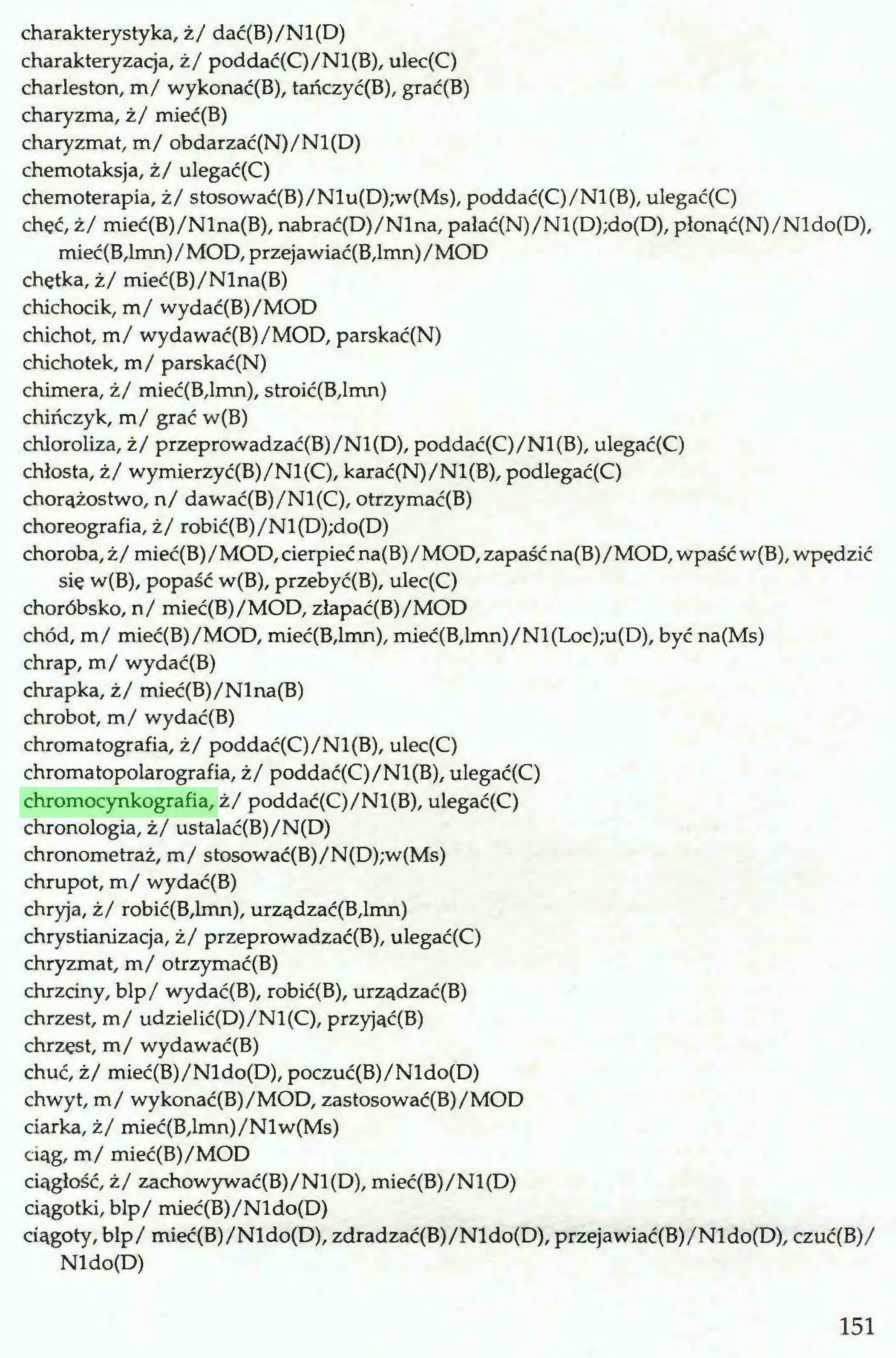 (...) charakterystyka, ż/ dać(B)/Nl(D) charakteryzacja, ż/ poddać(C)/Nl(B), ulec(C) charleston, m/ wykonać(B), tańczyć(B), grać(B) charyzma, ż/ mieć(B) charyzmat, m/ obdarzać(N)/Nl(D) chemotaksja, ż/ ulegać(C) chemoterapia, ż/ stosować(B)/Nlu(D);w(Ms), poddać(C)/Nl(B), ulegać(C) chęć, ż/ mieć(B)/Nlna(B), nabrać(D)/Nlna, pałać(N)/Nl(D);do(D), płonąć(N)/Nldo(D), mieć(B,lmn) / MOD, przeja wiać(B,lmn) / MOD chętka, ż/ mieć(B)/Nlna(B) chichocik, m/ wydać(B)/MOD chichot, m/ wydawać(B)/MOD, parskać(N) chichotek, m/ parskać(N) chimera, ż/ mieć(B,lmn), stroić(B,lmn) chińczyk, m/ grać w(B) chloroliza, ż/ przeprowadzać(B)/Nl(D), poddać(C)/Nl(B), ulegać(C) chłosta, ż/ wymierzyć(B)/Nl(C), karać(N)/Nl(B), podlegać(C) chorążostwo, n/ dawać(B)/Nl(C), otrzymać(B) choreografia, ż/ robić(B)/Nl(D);do(D) choroba, ż/ mieć(B) / MOD, cierpieć na(B) / MOD, zapaść na(B) /MOD, wpaść w(B), wpędzić się w(B), popaść w(B), przebyć(B), ulec(C) choróbsko, n/ mieć(B)/MOD, złapać(B)/MOD chód, m/ mieć(B)/MOD, mieć(B,lmn), mieć(B,lmn)/Nl(Loc);u(D), być na(Ms) chrap, m/ wydać(B) chrapka, ż/ mieć(B)/Nlna(B) chrobot, m/ wydać(B) chromatografia, ż/ poddać(C)/Nl(B), ulec(C) chromatopolarografia, ż/ poddać(C)/Nl(B), ulegać(C) chromocynkografia, ż/ poddać(C)/Nl(B), ulegać(C) chronologia, ż/ ustalać(B)/N(D) chronometraż, m/ stosować(B)/N(D);w(Ms) chrupot, m/ wydać(B) chryja, ż/ robić(B,lmn), urządzać(B,lmn) chrystianizacja, ż/ przeprowadzać(B), ulegać(C) chryzmat, m/ otrzymać(B) chrzciny, blp/ wydać(B), robić(B), urządzać(B) chrzest, m/ udzielić(D)/Nl(C), przyjąć(B) chrzęst, m/ wydawać(B) chuć, ż/ mieć(B)/Nldo(D), poczuć(B)/Nldo(D) chwyt, m/ wykonać(B)/MOD, zastosować(B)/MOD ciarka, ż/ mieć(B,lmn)/Nlw(Ms) ciąg, m/ mieć(B)/MOD ciągłość, ż/ zachowywać(B)/Nl(D), mieć(B)/Nl(D) ciągotki, blp/ mieć(B)/Nldo(D) ciągoty, blp/ mieć(B)/Nldo(D), zdradzać(B)/Nldo(D), przejawiać(B)/Nldo(D), czuć(B)/ Nldo(D) 151...