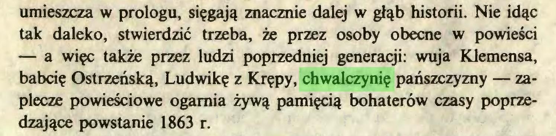 (...) umieszcza w prologu, sięgają znacznie dalej w głąb historii. Nie idąc tak daleko, stwierdzić trzeba, że przez osoby obecne w powieści — a więc także przez ludzi poprzedniej generacji: wuja Klemensa, babcię Ostrzeńską, Ludwikę z Krępy, chwalczynię pańszczyzny — zaplecze powieściowe ogarnia żywą pamięcią bohaterów czasy poprzedzające powstanie 1863 r...