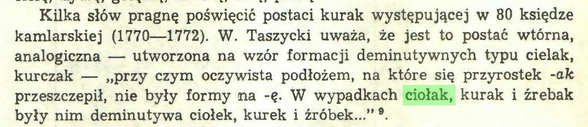 """(...) Kilka słów pragnę poświęcić postaci kurak występującej w 80 księdze kamlarskiej (1770—1772). W. Taszycki uważa, że jest to postać wtórna, analogiczna — utworzona na wzór formacji deminutywnych typu cielak, kurczak — """"przy czym oczywista podłożem, na które się przyrostek -ak przeszczepił, nie były formy na -ę. W wypadkach ciołak, kurak i źrebak były nim deminutywa ciołek, kurek i źróbek..."""" ®..."""