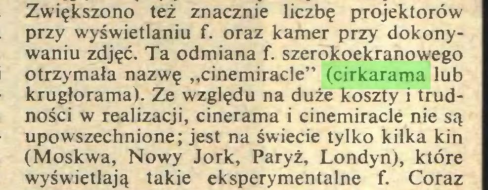 """(...) Zwiększono też znacznie liczbę projektorów przy wyświetlaniu f. oraz kamer przy dokonywaniu zdjęć. Ta odmiana f. szerokoekranowego otrzymała nazwę """"cinemiracle"""" (cirkarama lub krugłorama). Ze względu na duże koszty i trudności w realizacji, cinerama i cinemiracle nie są upowszechnione; jest na świecie tylko kilka kin (Moskwa, Nowy Jork, Paryż, Londyn), które wyświetlają takie eksperymentalne f. Coraz..."""