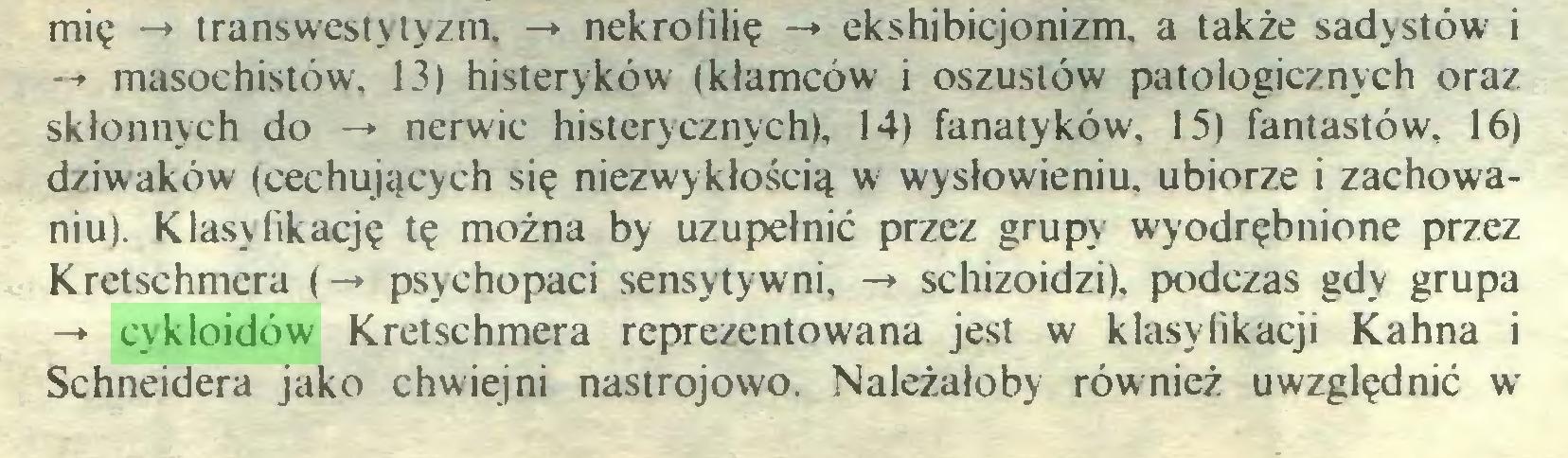 (...) mię -» transwestytyzm. -> nekrofilię -+ ekshibicjonizm, a także sadystów i -» masochistów, 13) histeryków (kłamców i oszustów patologicznych oraz skłonnych do -* nerwic histerycznych), 14) fanatyków, 15) fantastów, 16) dziwaków (cechujących się niezwykłością w wysłowieniu, ubiorze i zachowaniu). Klasyfikację tę można by uzupełnić przez grupy wyodrębnione przez Kretschmera (-♦ psychopaci sensytywni, -* schizoidzi). podczas gdy grupa -*• cykloidów Kretschmera reprezentowana jest w klasyfikacji Kahna i Schneidera jako chwiejni nastrojowo. Należałoby również uwzględnić w...