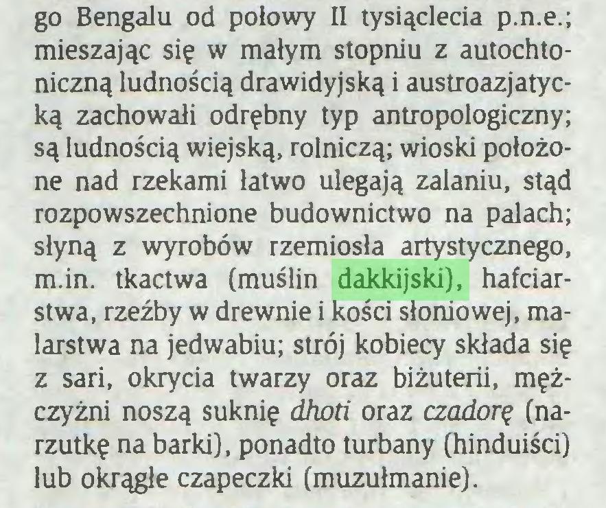 (...) go Bengalu od połowy II tysiąclecia p.n.e.; mieszając się w małym stopniu z autochtoniczną ludnością drawidyjską i austroazjatycką zachowali odrębny typ antropologiczny; są ludnością wiejską, rolniczą; wioski położone nad rzekami łatwo ulegają zalaniu, stąd rozpowszechnione budownictwo na palach; słyną z wyrobów rzemiosła artystycznego, m.in. tkactwa (muślin dakkijski), hafciarstwa, rzeźby w drewnie i kości słoniowej, malarstwa na jedwabiu; strój kobiecy składa się z sari, okrycia twarzy oraz biżuterii, mężczyźni noszą suknię dhoti oraz czadorę (narzutkę na barki), ponadto turbany (hinduiści) lub okrągłe czapeczki (muzułmanie)...