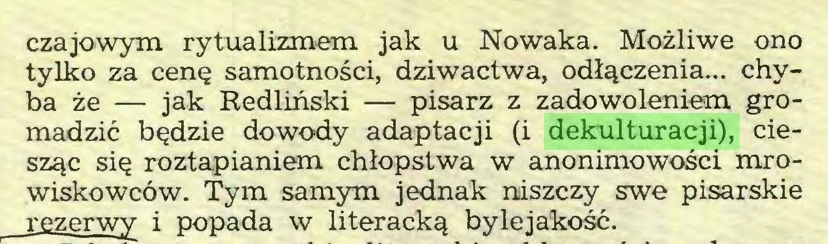 (...) czajowym rytualizmem jak u Nowaka. Możliwe ono tylko za cenę samotności, dziwactwa, odłączenia... chyba że — jak Redliński — pisarz z zadowoleniem gromadzić będzie dowody adaptacji (i dekulturacji), ciesząc się roztapianiem chłopstwa w anonimowości mrowiskowców. Tym samym jednak niszczy swe pisarskie rezerwy i popada w literacką bylejakość...